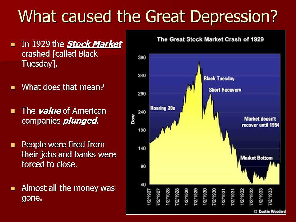 What caused the Great Depression? In 1929 the Stock Market crashed [called Black Tuesday]. In 1929 the Stock Market crashed [called Black Tuesday]. Wh