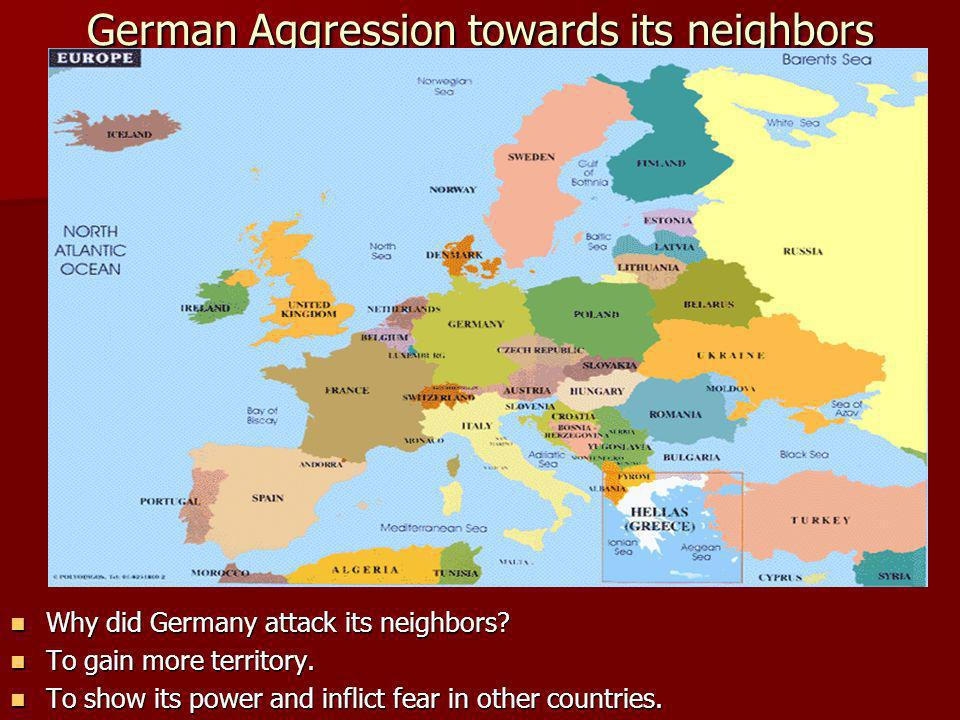 German Aggression towards its neighbors Why did Germany attack its neighbors.