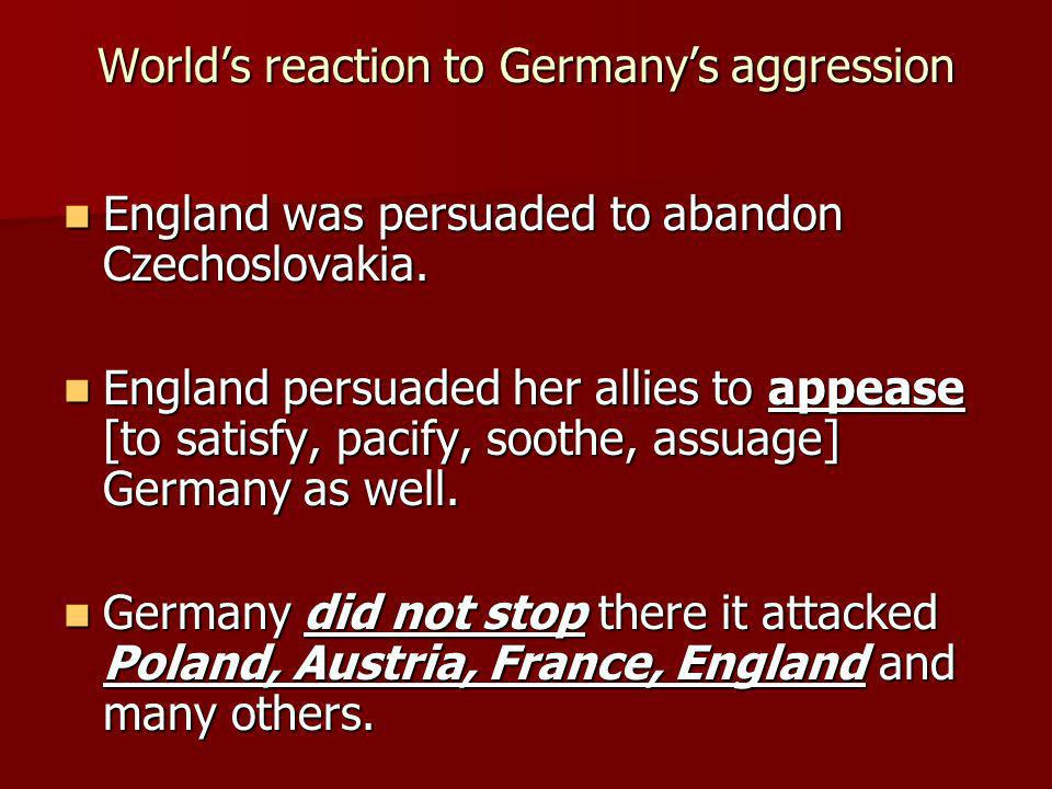 Worlds reaction to Germanys aggression England was persuaded to abandon Czechoslovakia. England was persuaded to abandon Czechoslovakia. England persu