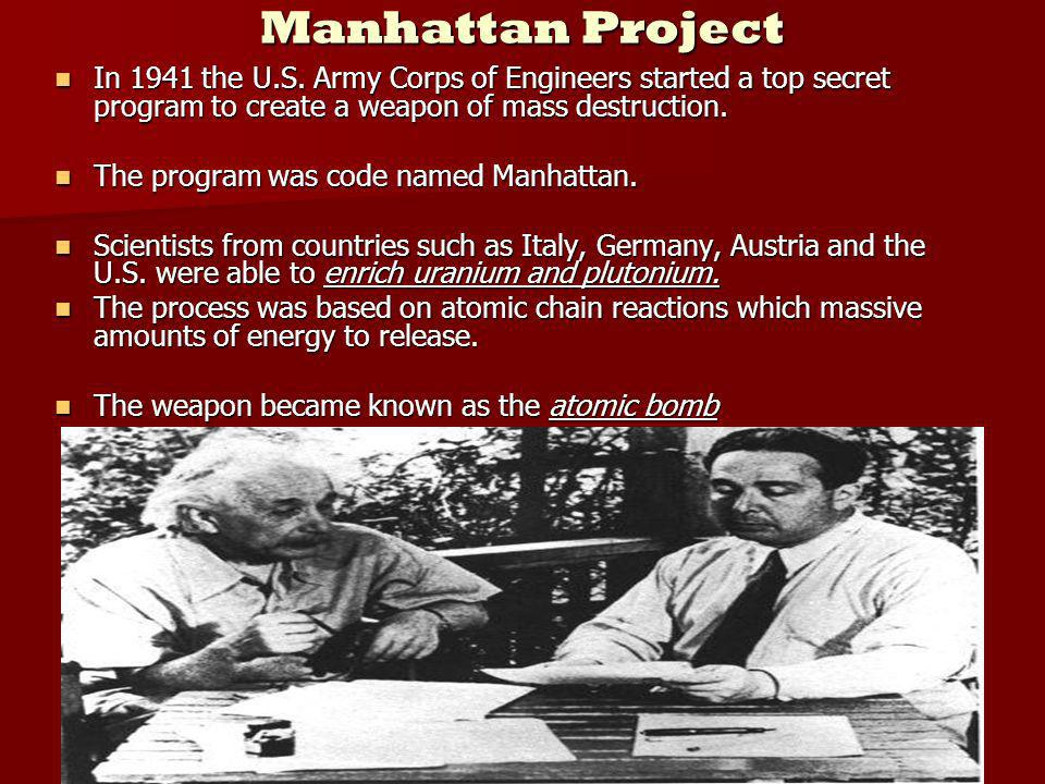 Manhattan Project In 1941 the U.S. Army Corps of Engineers started a top secret program to create a weapon of mass destruction. In 1941 the U.S. Army