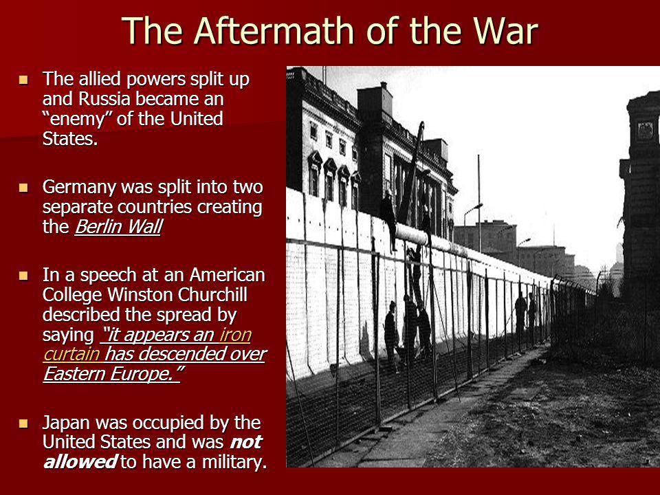 The Aftermath of the War The allied powers split up and Russia became an enemy of the United States. The allied powers split up and Russia became an e