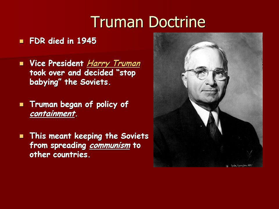 Truman Doctrine Truman Doctrine FDR died in 1945 FDR died in 1945 Vice President Harry Truman took over and decided stop babying the Soviets.