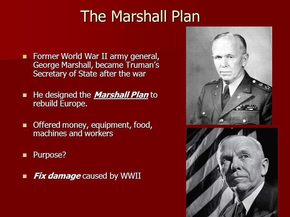The Marshall Plan The Marshall Plan Former World War II army general, George Marshall, became Trumans Secretary of State after the war Former World War II army general, George Marshall, became Trumans Secretary of State after the war He designed the Marshall Plan to rebuild Europe.