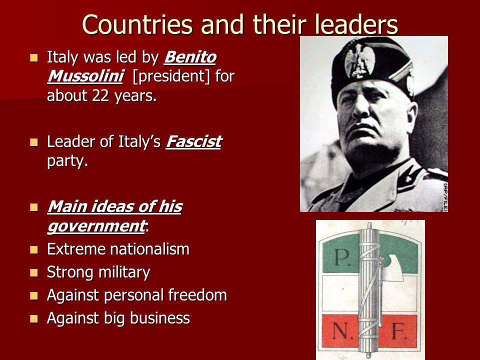 Countries and their leaders Italy was led by Benito Mussolini [president] for about 22 years. Italy was led by Benito Mussolini [president] for about