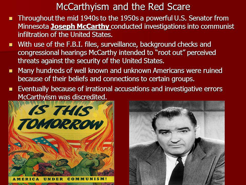 McCarthyism and the Red Scare Throughout the mid 1940s to the 1950s a powerful U.S. Senator from Minnesota Joseph McCarthy conducted investigations in