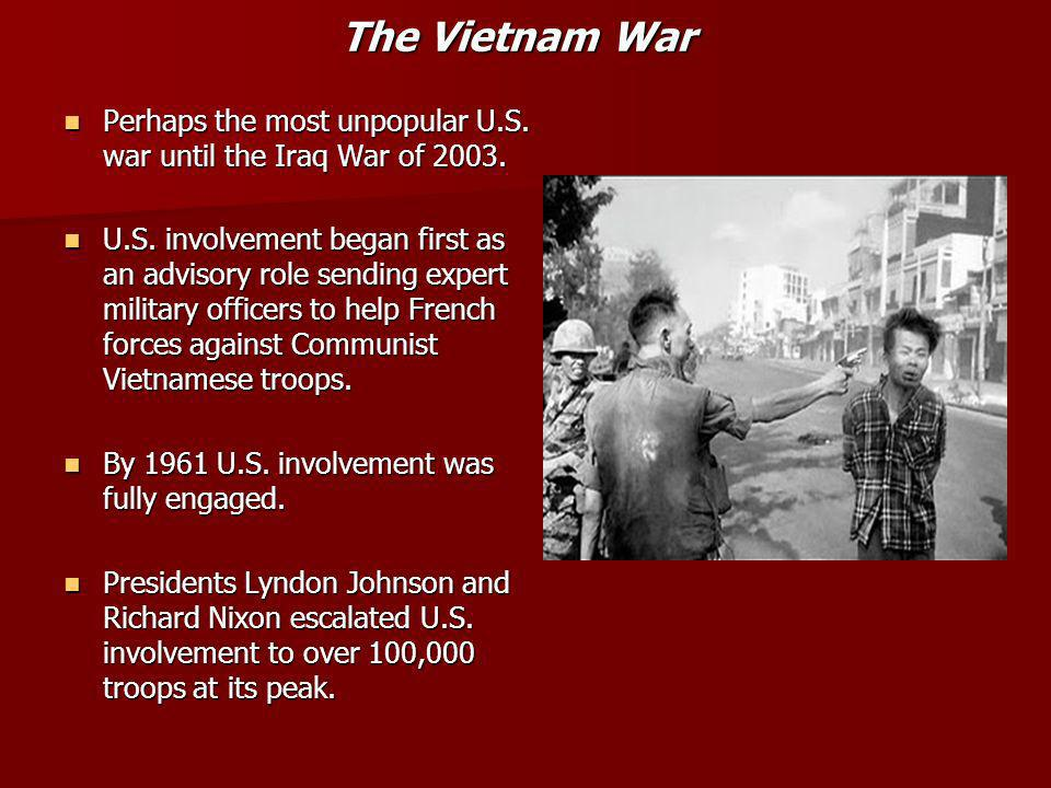 The Vietnam War Perhaps the most unpopular U.S. war until the Iraq War of 2003.