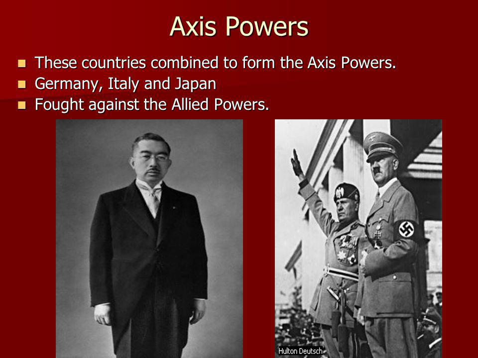 Axis Powers These countries combined to form the Axis Powers. These countries combined to form the Axis Powers. Germany, Italy and Japan Germany, Ital