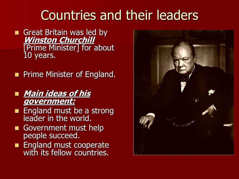 Countries and their leaders Great Britain was led by Winston Churchill [Prime Minister] for about 10 years.