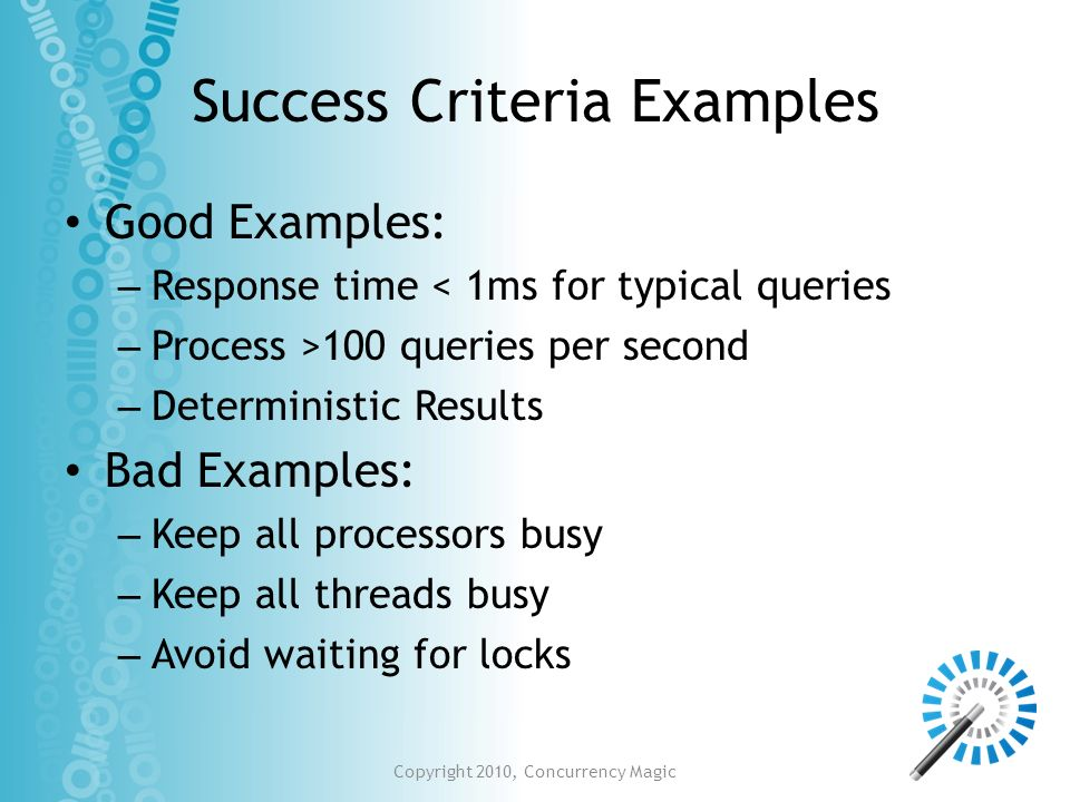Success Criteria Examples Good Examples: – Response time < 1ms for typical queries – Process >100 queries per second – Deterministic Results Bad Examp