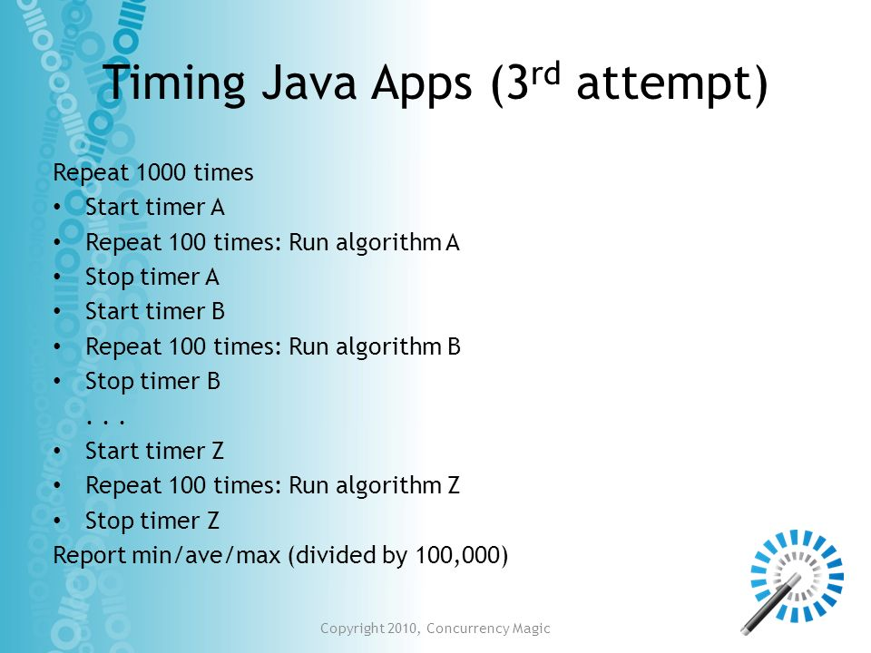 Timing Java Apps (3 rd attempt) Repeat 1000 times Start timer A Repeat 100 times: Run algorithm A Stop timer A Start timer B Repeat 100 times: Run alg