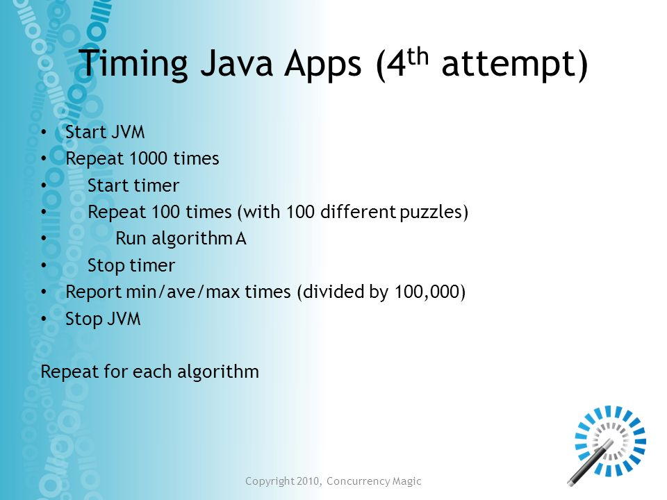 Timing Java Apps (4 th attempt) Start JVM Repeat 1000 times Start timer Repeat 100 times (with 100 different puzzles) Run algorithm A Stop timer Repor