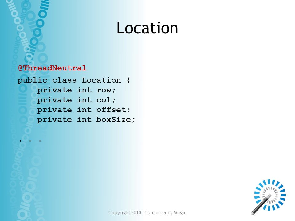 Copyright 2010, Concurrency Magic Location public class Location { private int row; private int col; private int offset; private int boxSize;... @Thre