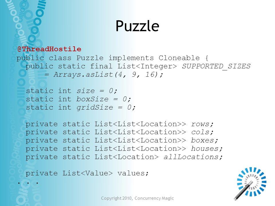 Copyright 2010, Concurrency Magic Puzzle public class Puzzle implements Cloneable { public static final List SUPPORTED_SIZES = Arrays.asList(4, 9, 16)