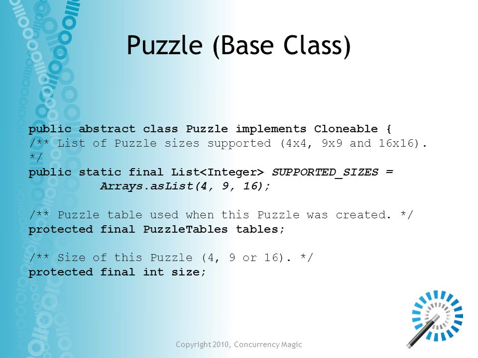 Copyright 2010, Concurrency Magic Puzzle (Base Class) public abstract class Puzzle implements Cloneable { /** List of Puzzle sizes supported (4x4, 9x9