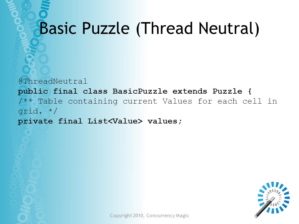 Copyright 2010, Concurrency Magic Basic Puzzle (Thread Neutral) @ThreadNeutral public final class BasicPuzzle extends Puzzle { /** Table containing cu