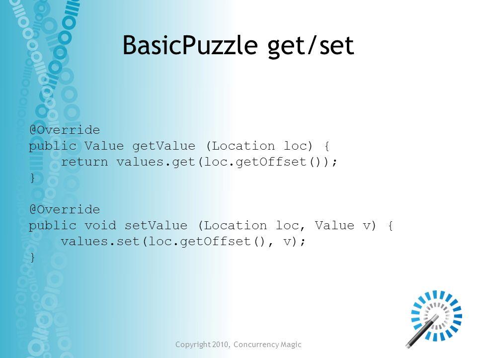 Copyright 2010, Concurrency Magic BasicPuzzle get/set @Override public Value getValue (Location loc) { return values.get(loc.getOffset()); } @Override