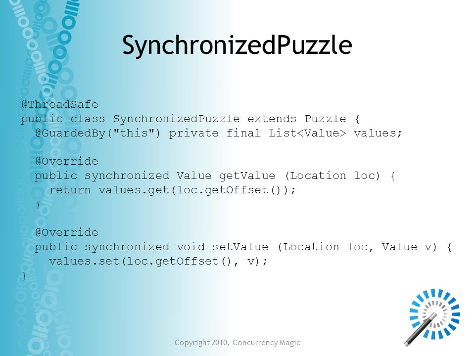 Copyright 2010, Concurrency Magic SynchronizedPuzzle @ThreadSafe public class SynchronizedPuzzle extends Puzzle { @GuardedBy(
