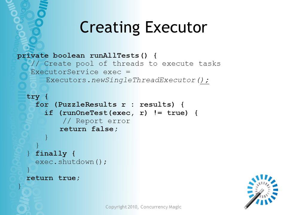 Creating Executor private boolean runAllTests() { // Create pool of threads to execute tasks ExecutorService exec = Executors.newSingleThreadExecutor(