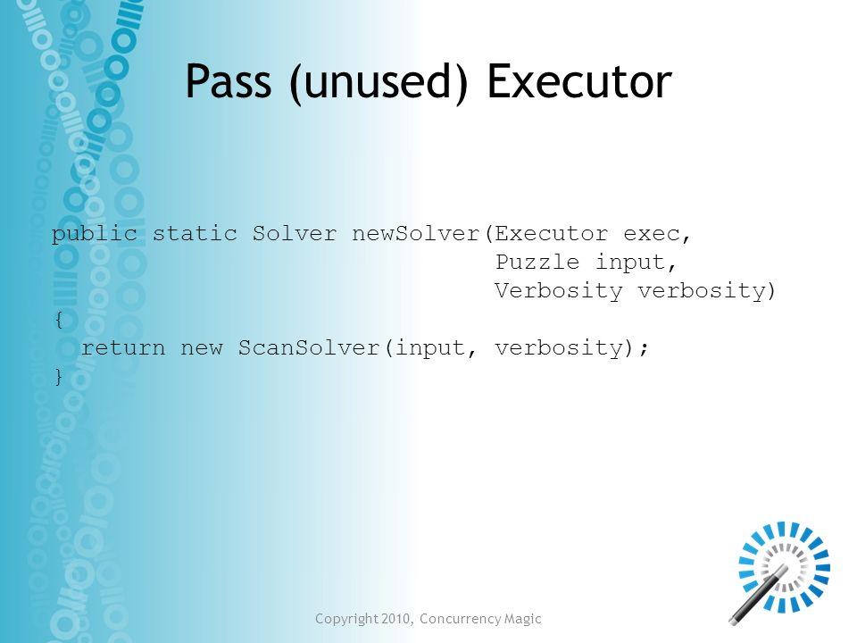 Pass (unused) Executor public static Solver newSolver(Executor exec, Puzzle input, Verbosity verbosity) { return new ScanSolver(input, verbosity); }