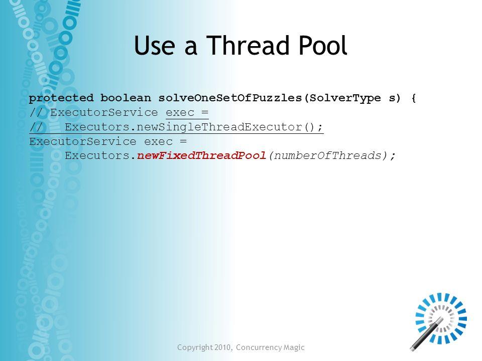 Use a Thread Pool protected boolean solveOneSetOfPuzzles(SolverType s) { // ExecutorService exec = // Executors.newSingleThreadExecutor(); ExecutorSer