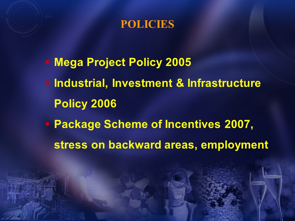 Mega Project Policy 2005 Industrial, Investment & Infrastructure Policy 2006 Package Scheme of Incentives 2007, stress on backward areas, employment POLICIES