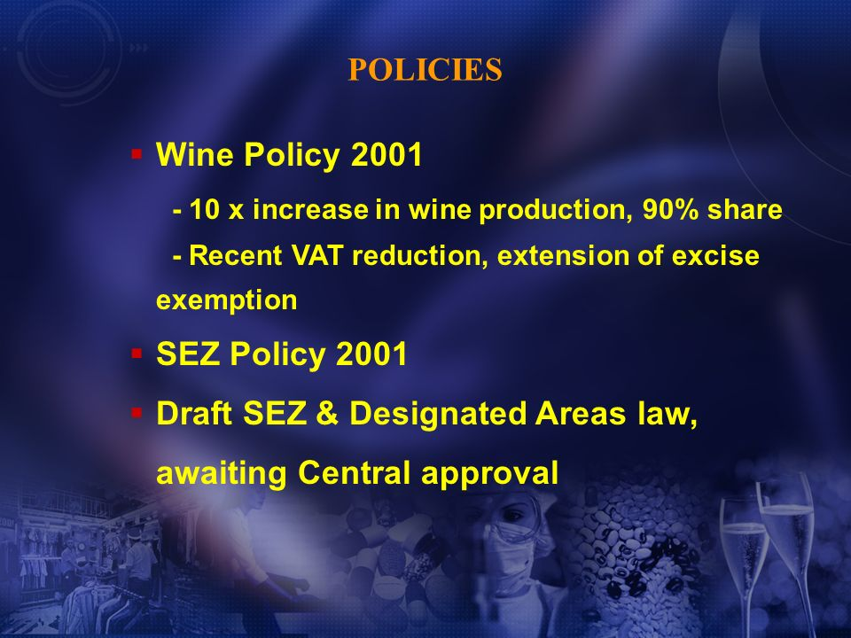 Wine Policy 2001 - 10 x increase in wine production, 90% share - Recent VAT reduction, extension of excise exemption SEZ Policy 2001 Draft SEZ & Designated Areas law, awaiting Central approval POLICIES