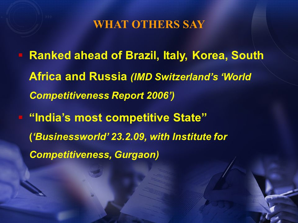 Ranked ahead of Brazil, Italy, Korea, South Africa and Russia (IMD Switzerlands World Competitiveness Report 2006) Indias most competitive State (Businessworld 23.2.09, with Institute for Competitiveness, Gurgaon) WHAT OTHERS SAY