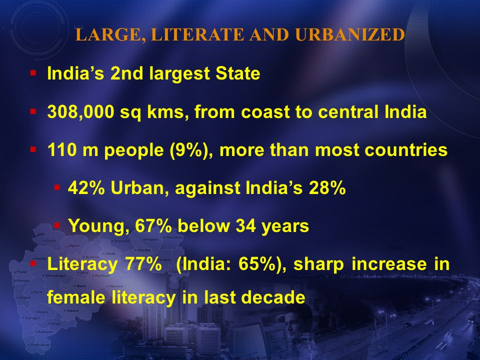 Indias 2nd largest State 308,000 sq kms, from coast to central India 110 m people (9%), more than most countries 42% Urban, against Indias 28% Young, 67% below 34 years Literacy 77% (India: 65%), sharp increase in female literacy in last decade LARGE, LITERATE AND URBANIZED