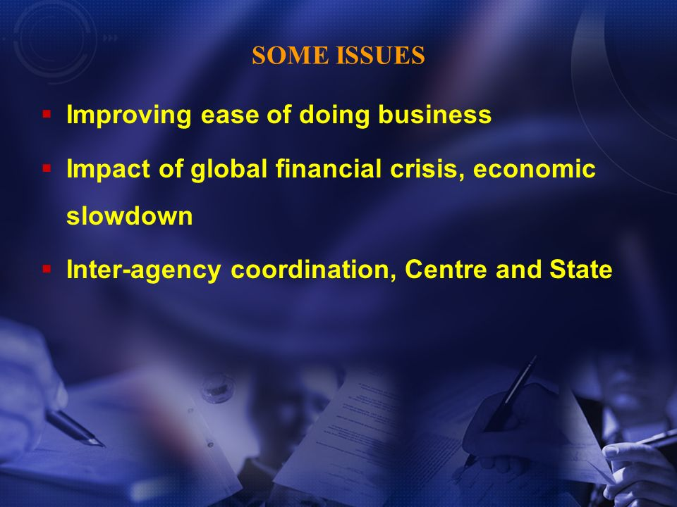 Improving ease of doing business Impact of global financial crisis, economic slowdown Inter-agency coordination, Centre and State SOME ISSUES