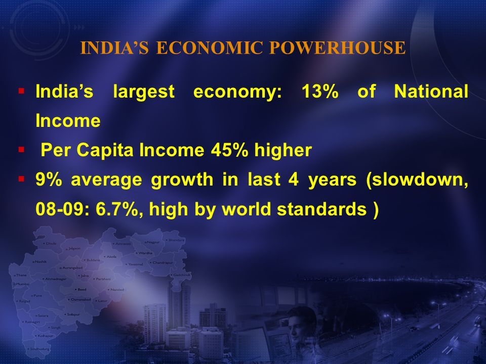 Indias largest economy: 13% of National Income Per Capita Income 45% higher 9% average growth in last 4 years (slowdown, 08-09: 6.7%, high by world st
