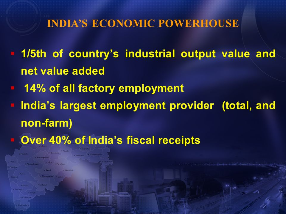 1/5th of countrys industrial output value and net value added 14% of all factory employment Indias largest employment provider (total, and non-farm) Over 40% of Indias fiscal receipts INDIAS ECONOMIC POWERHOUSE