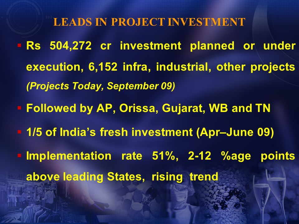 Rs 504,272 cr investment planned or under execution, 6,152 infra, industrial, other projects (Projects Today, September 09) Followed by AP, Orissa, Gujarat, WB and TN 1/5 of Indias fresh investment (Apr–June 09) Implementation rate 51%, 2-12 %age points above leading States, rising trend LEADS IN PROJECT INVESTMENT