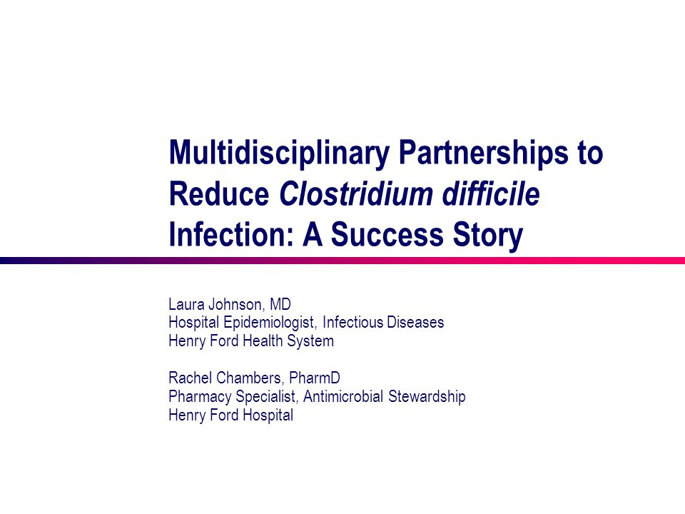 Multidisciplinary Partnerships to Reduce Clostridium difficile Infection: A Success Story Laura Johnson, MD Hospital Epidemiologist, Infectious Diseas