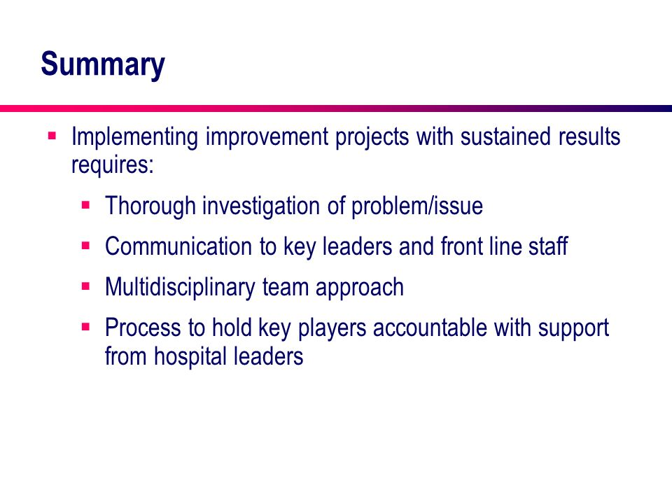 Summary Implementing improvement projects with sustained results requires: Thorough investigation of problem/issue Communication to key leaders and fr