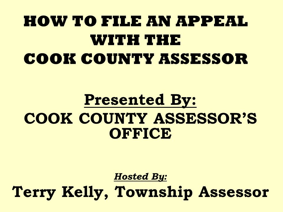 HOW TO FILE AN APPEAL WITH THE COOK COUNTY ASSESSOR Presented By: COOK COUNTY ASSESSORS OFFICE Hosted By: Terry Kelly, Township Assessor
