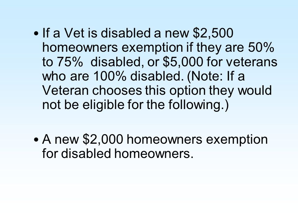 If a Vet is disabled a new $2,500 homeowners exemption if they are 50% to 75% disabled, or $5,000 for veterans who are 100% disabled. (Note: If a Vete