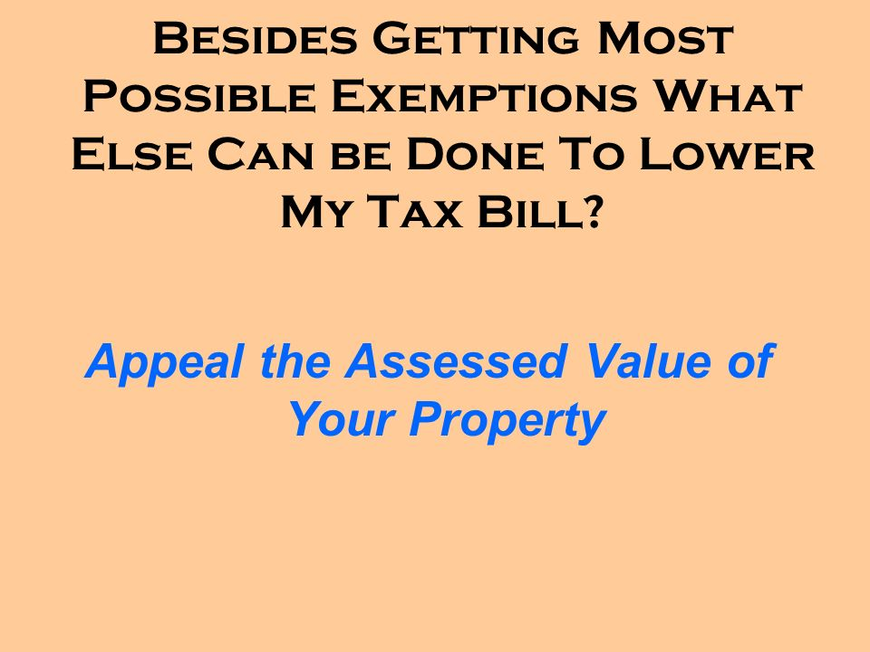 Besides Getting Most Possible Exemptions What Else Can be Done To Lower My Tax Bill? Appeal the Assessed Value of Your Property