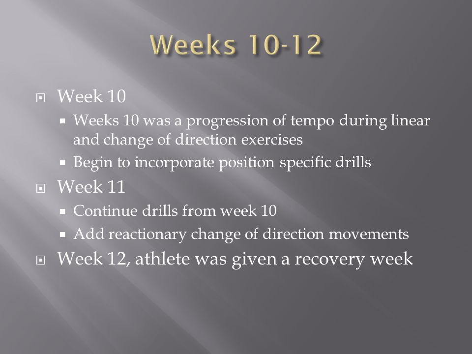Week 10 Weeks 10 was a progression of tempo during linear and change of direction exercises Begin to incorporate position specific drills Week 11 Cont