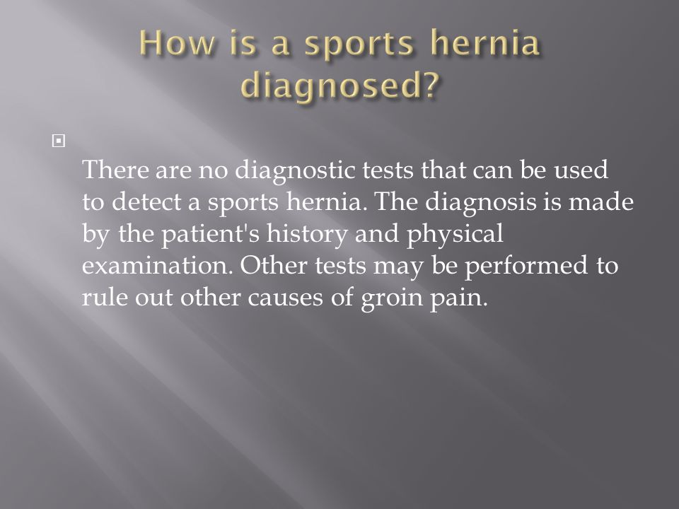 There are no diagnostic tests that can be used to detect a sports hernia. The diagnosis is made by the patient's history and physical examination. Oth