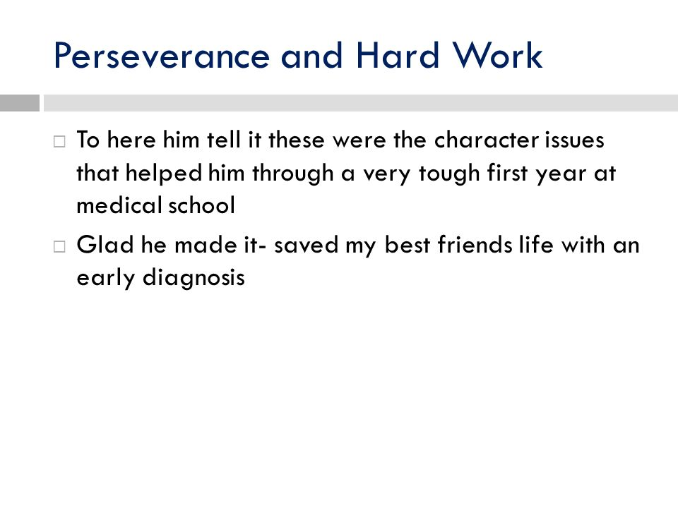 Perseverance and Hard Work To here him tell it these were the character issues that helped him through a very tough first year at medical school Glad he made it- saved my best friends life with an early diagnosis