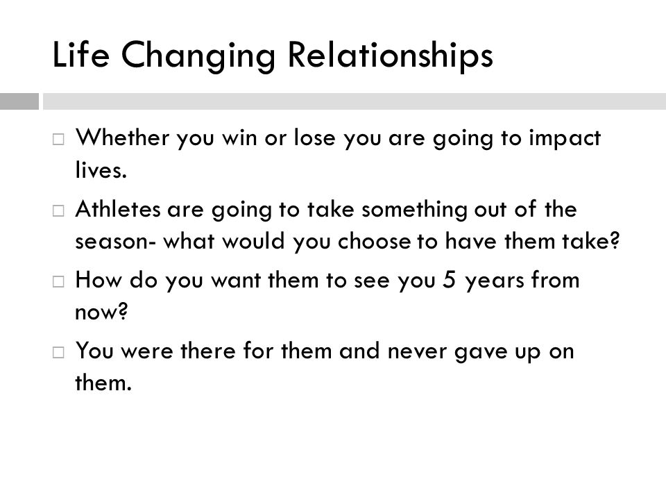 Life Changing Relationships Whether you win or lose you are going to impact lives.