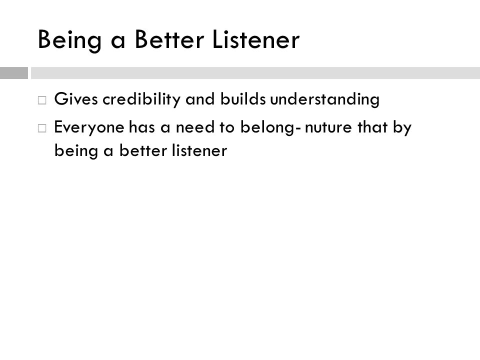 Being a Better Listener Gives credibility and builds understanding Everyone has a need to belong- nuture that by being a better listener