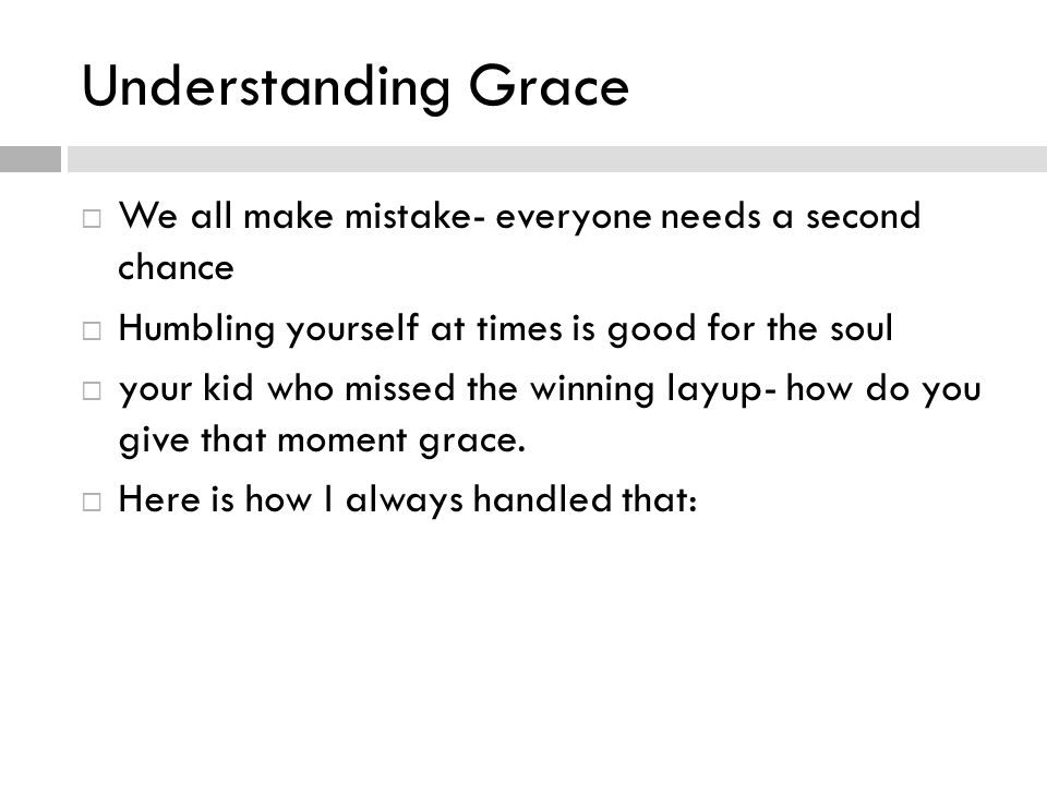 Understanding Grace We all make mistake- everyone needs a second chance Humbling yourself at times is good for the soul your kid who missed the winning layup- how do you give that moment grace.