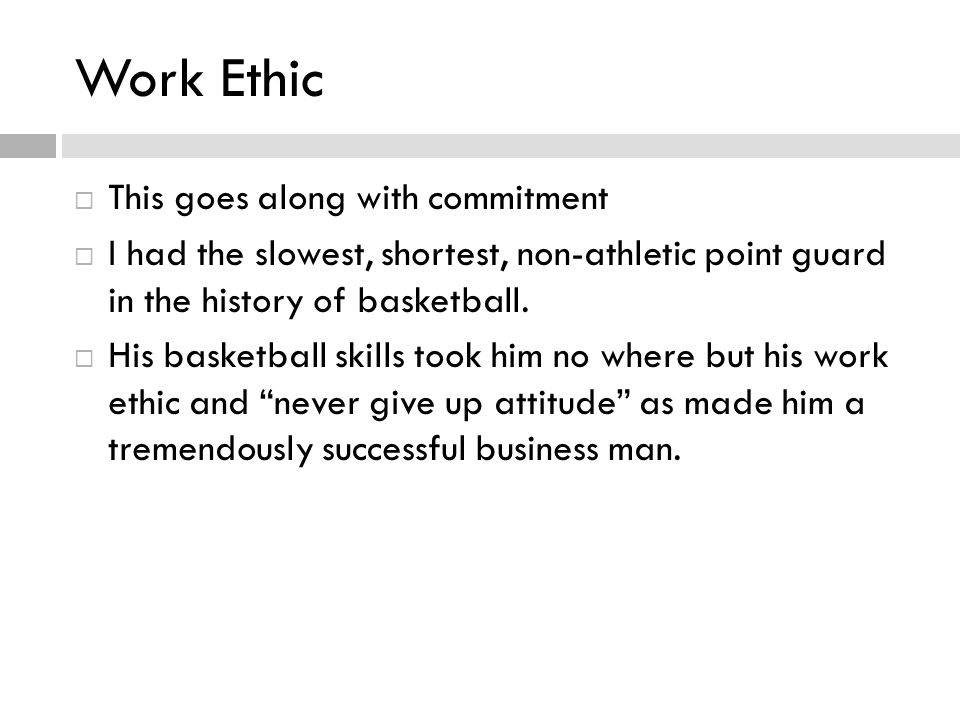Work Ethic This goes along with commitment I had the slowest, shortest, non-athletic point guard in the history of basketball.