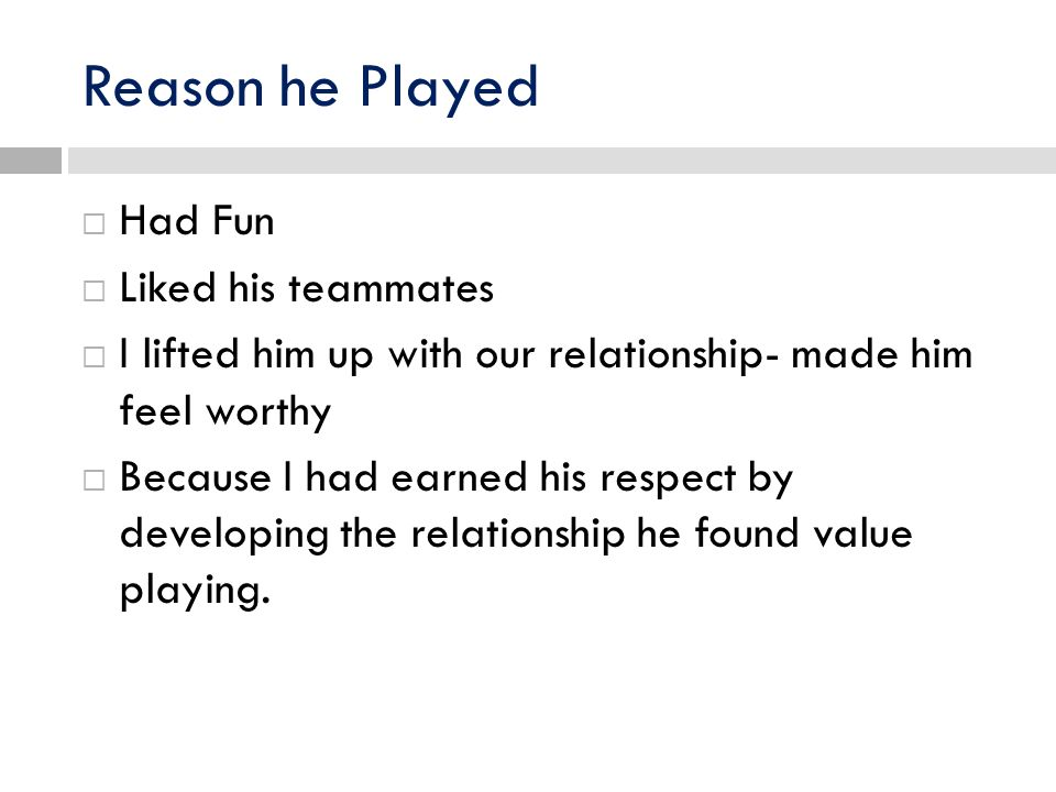 Reason he Played Had Fun Liked his teammates I lifted him up with our relationship- made him feel worthy Because I had earned his respect by developing the relationship he found value playing.