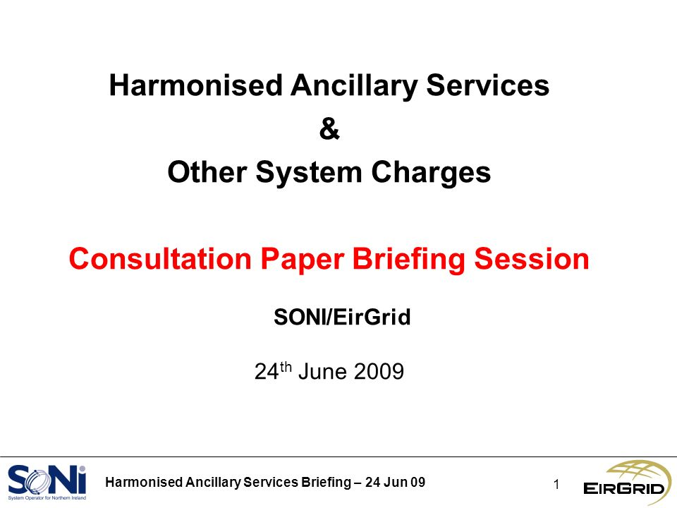 Harmonised Ancillary Services Briefing – 24 Jun 09 1 Harmonised Ancillary Services & Other System Charges Consultation Paper Briefing Session SONI/Eir