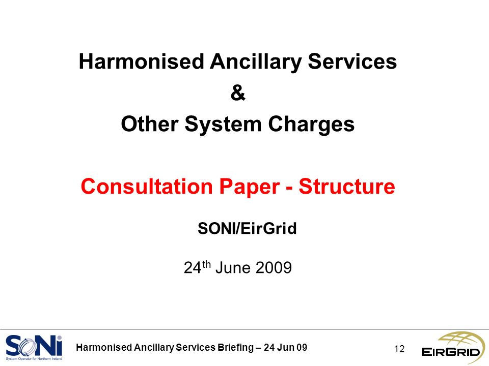 Harmonised Ancillary Services Briefing – 24 Jun 09 12 Harmonised Ancillary Services & Other System Charges Consultation Paper - Structure SONI/EirGrid 24 th June 2009