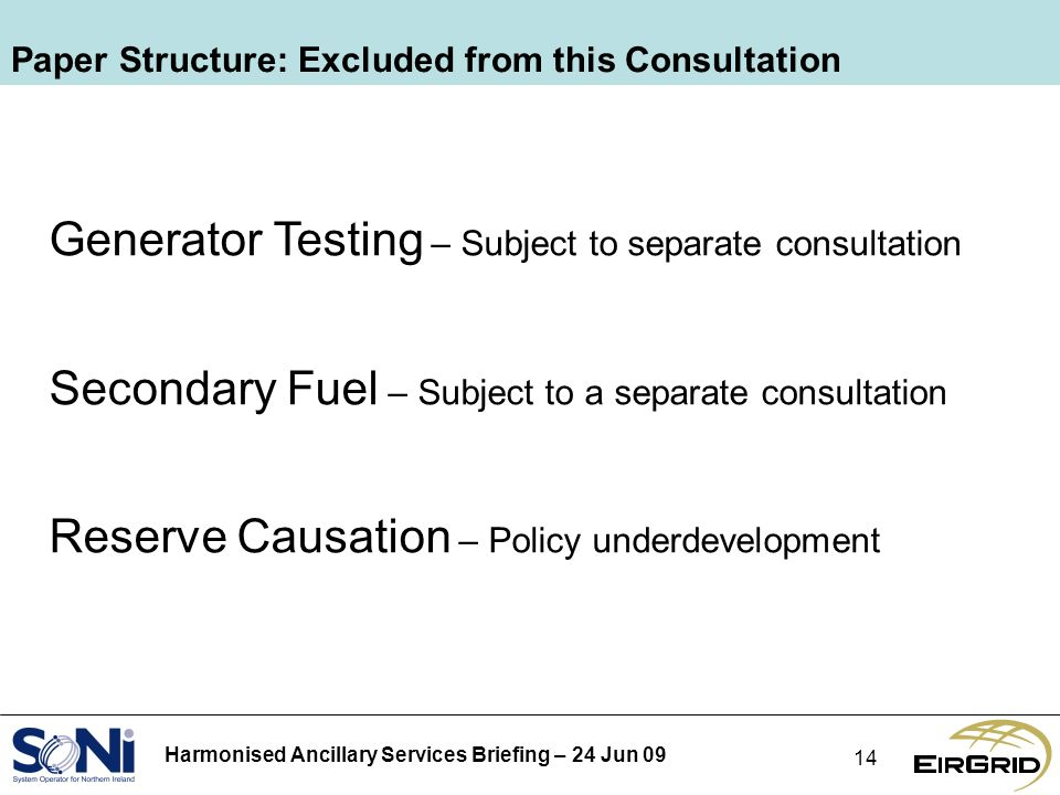 Harmonised Ancillary Services Briefing – 24 Jun 09 14 Paper Structure: Excluded from this Consultation Generator Testing – Subject to separate consultation Secondary Fuel – Subject to a separate consultation Reserve Causation – Policy underdevelopment