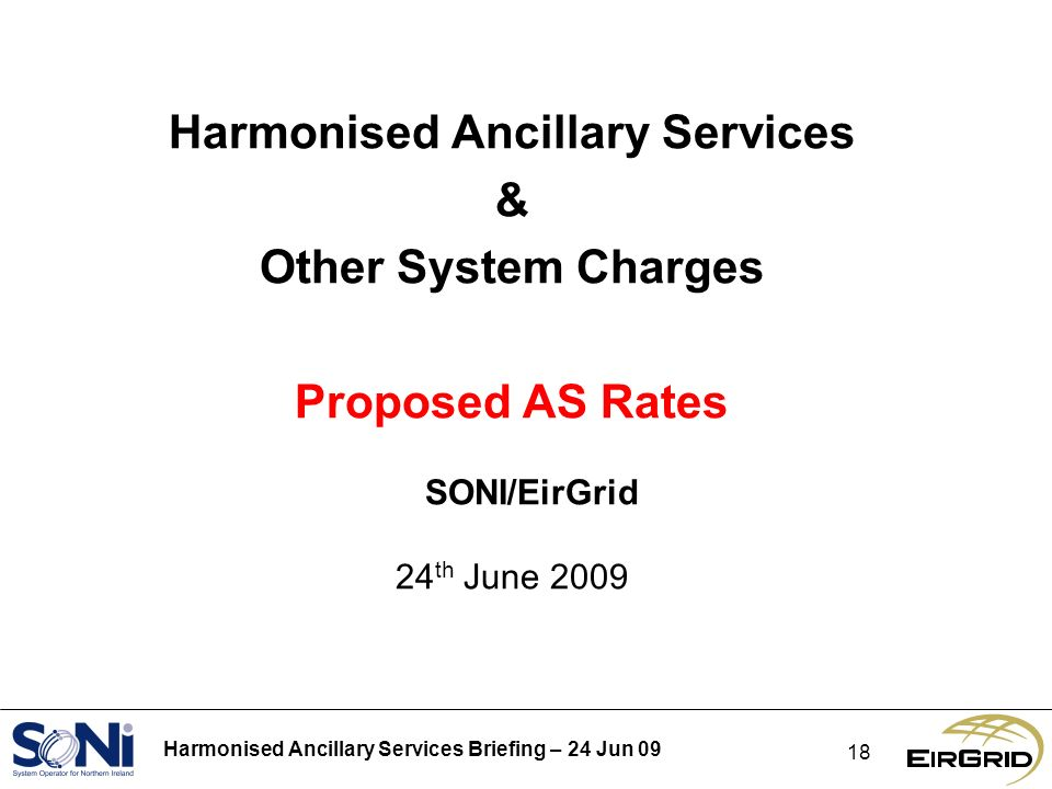 Harmonised Ancillary Services Briefing – 24 Jun 09 18 Harmonised Ancillary Services & Other System Charges Proposed AS Rates SONI/EirGrid 24 th June 2009