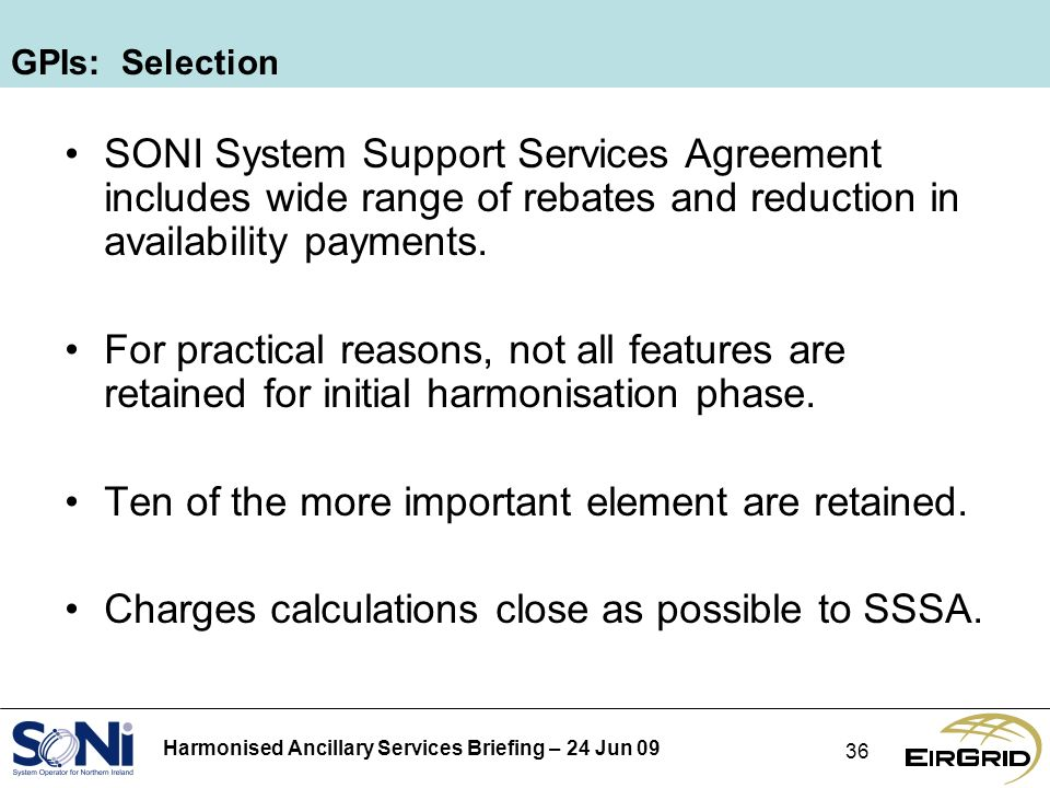 Harmonised Ancillary Services Briefing – 24 Jun 09 36 GPIs: Selection SONI System Support Services Agreement includes wide range of rebates and reduction in availability payments.